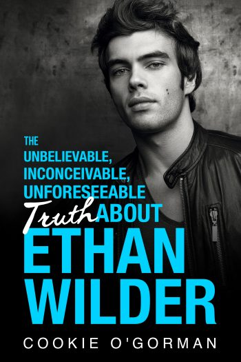 THE UNBELIEVABLE, INCONCEIVABLE, UNFORESEEABLE TRUTH ABOUT ETHAN WILDER by Cookie O'Gorman