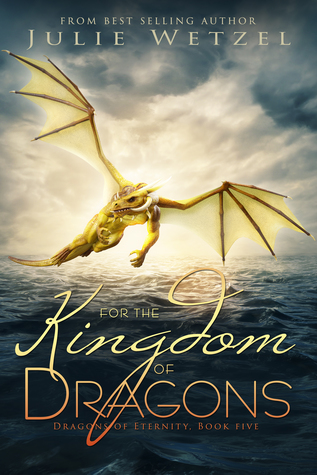 FOR THE KINGDOM OF DRAGONS (Dragons of Eternity #5) by Julie Wetzel